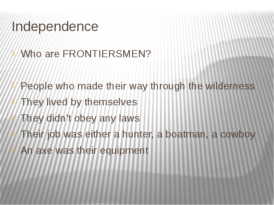 Independence Who are FRONTIERSMEN? People who made their way through the wild...
