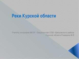 Реки Курской области Учитель географии МКОУ «Защитенская СОШ» Щигровского рай