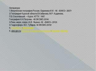 Литература: 1.Физическая география России. Баринова И.И. –М. «ВАКО» 2007г 2.Г