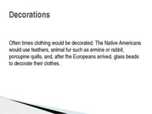 Often times clothing would be decorated. The Native Americans would use fea