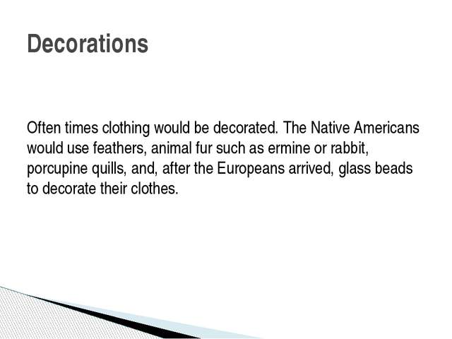 Often times clothing would be decorated. The Native Americans would use fea...
