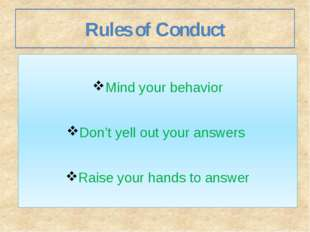 Rules of Conduct Mind your behavior Don't yell out your answers Raise your ha