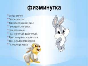 Зайцы скачут: Скок-скок-скок! Да на беленький снежок Приседают, слушают, Не и