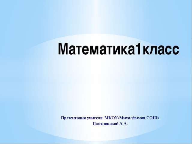 Презентация учителя МКОУ«Михалёвская COШ» Плотниковой А.А. Математика1класс