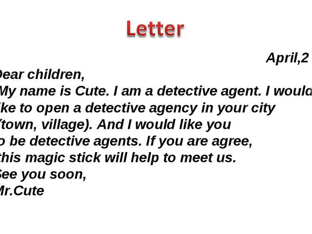 April,2 Dear children, My name is Cute. I am a detective agent. I would like...