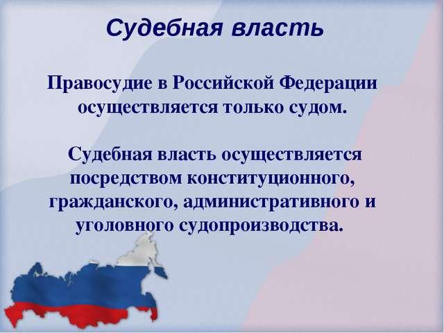 Судебная власть Правосудие в Российской Федерации осуществляется только судо...