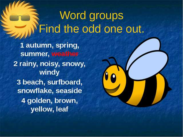 Word groups Find the odd one out. 1 autumn, spring, summer, weather 2 rainy,...