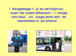 Аялдамада тұрған автобустың сырт жағынан айналып өт, сонда сен оның соңында к