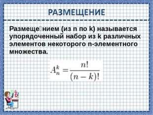 Размеще́нием (из n по k) называется упорядоченный набор из k различных элемен