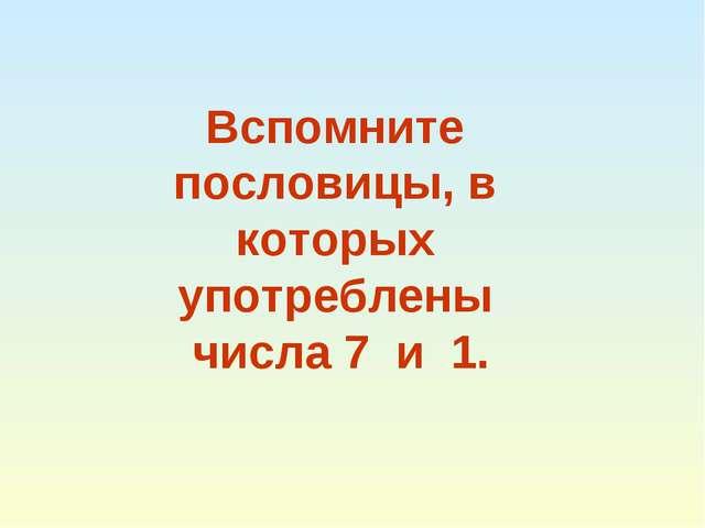 Вспомните пословицы, в которых употреблены числа 7 и 1.