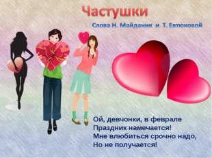 ) Ой, девчонки, в феврале Праздник намечается! Мне влюбиться срочно надо, Но