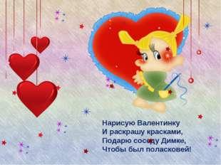 Нарисую Валентинку И раскрашу красками, Подарю соседу Димке, Чтобы был поласк