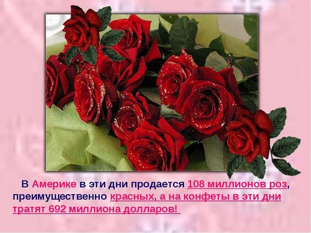 В Америке в эти дни продается 108 миллионов роз, преимущественно красных, а...