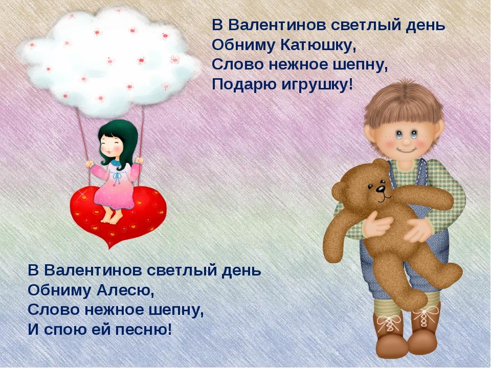 В Валентинов светлый день Обниму Алесю, Слово нежное шепну, И спою ей песню!...