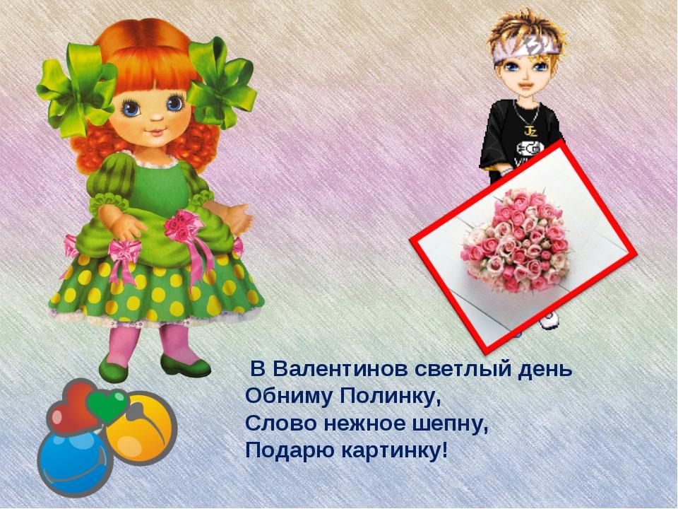 В Валентинов светлый день Обниму Полинку, Слово нежное шепну, Подарю картинку!