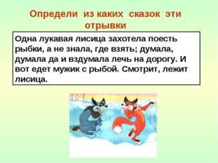 Определи из каких сказок эти отрывки Одна лукавая лисица захотела поесть рыбк