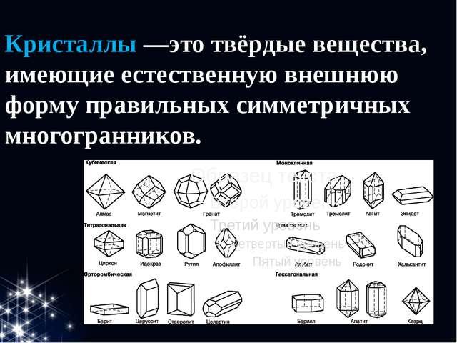 Кристаллы—это твёрдые вещества, имеющие естественную внешнюю форму правильны...
