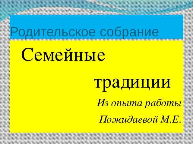 Родительское собрание Семейные традиции Из опыта работы Пожидаевой М.Е.