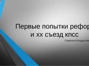 Первые попытки реформ и хх съезд кпсс Смирнов Владислав 9 Б