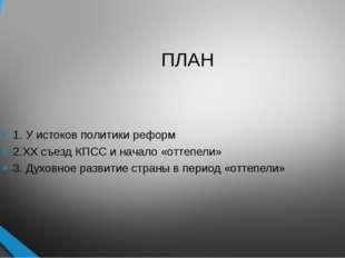 ПЛАН 1. У истоков политики реформ 2.ХХ съезд КПСС и начало «оттепели» 3. Духо