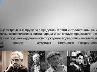 Регулярные встречи Н.С.Хрущева с представителями интеллигенции, на которых и