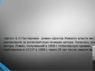«Дело» Б.Л.Пастернака- роман «Доктор Живаго» власти жестко критиковали за ан