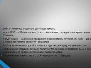1954 г- началось освоение целинных земель июнь 1953 г. – Маленков выступил с