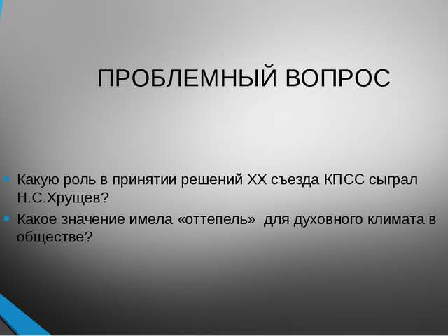 ПРОБЛЕМНЫЙ ВОПРОС Какую роль в принятии решений ХХ съезда КПСС сыграл Н.С.Хру...