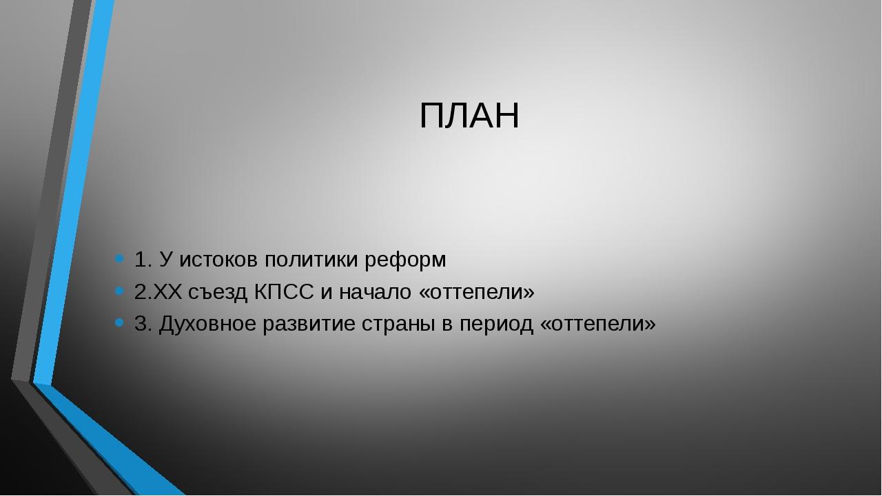 ПЛАН 1. У истоков политики реформ 2.ХХ съезд КПСС и начало «оттепели» 3. Духо...