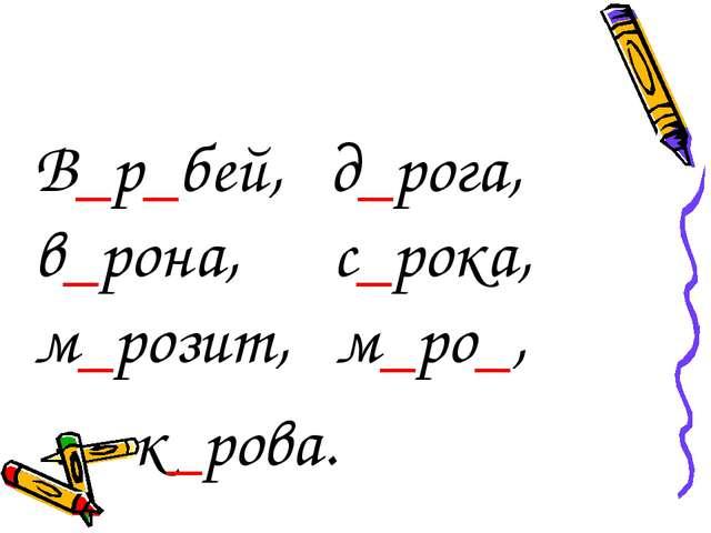 В_р_бей, д_рога, в_рона, с_рока, м_розит, м_ро_, к_рова.