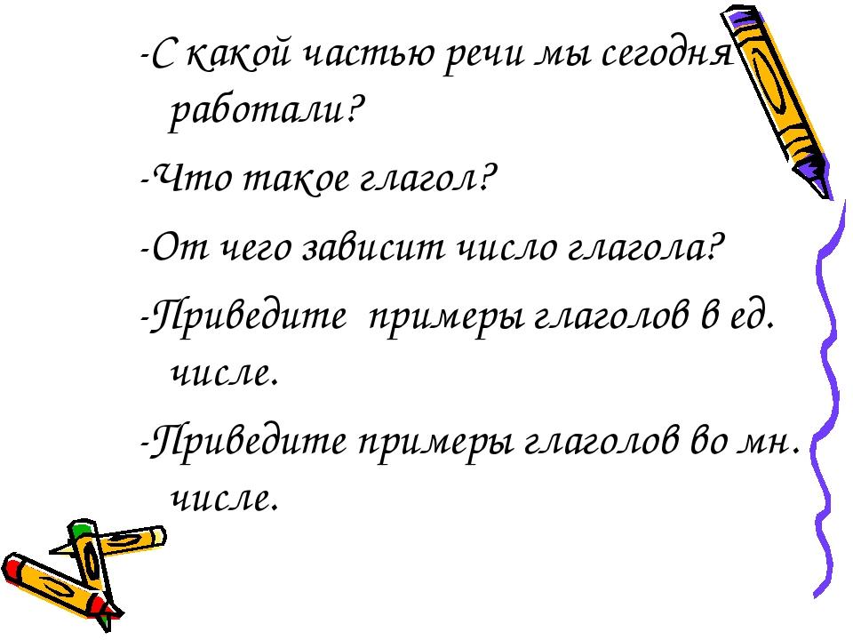 -С какой частью речи мы сегодня работали? -Что такое глагол? -От чего зависит...