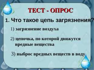 ТЕСТ - ОПРОС 1. Что такое цепь загрязнения? 3) выброс вредных веществ в воду