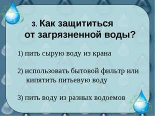 3. Как защититься от загрязненной воды? 1) пить сырую воду из крана 2) испол