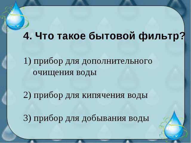 4. Что такое бытовой фильтр? 1) прибор для дополнительного очищения воды 2) п...