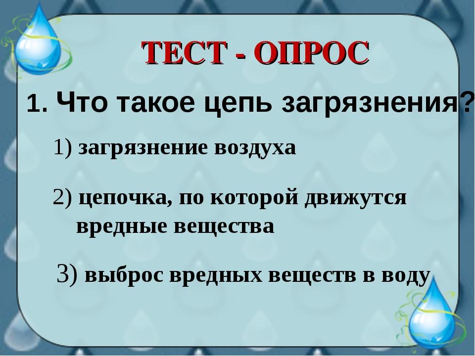 ТЕСТ - ОПРОС 1. Что такое цепь загрязнения? 3) выброс вредных веществ в воду...