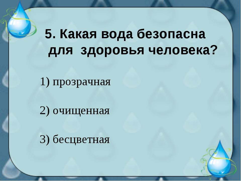 5. Какая вода безопасна для здоровья человека? 1) прозрачная 2) очищенная 3)...
