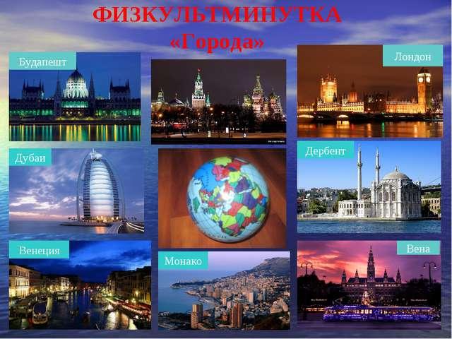 ФИЗКУЛЬТМИНУТКА «Города» Будапешт Лондон Вена Венеция Дубаи Монако Дербент