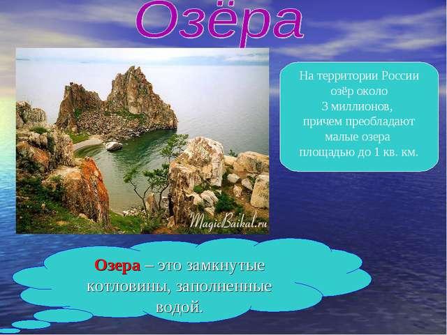 Озера – это замкнутые котловины, заполненные водой. На территории России озёр...
