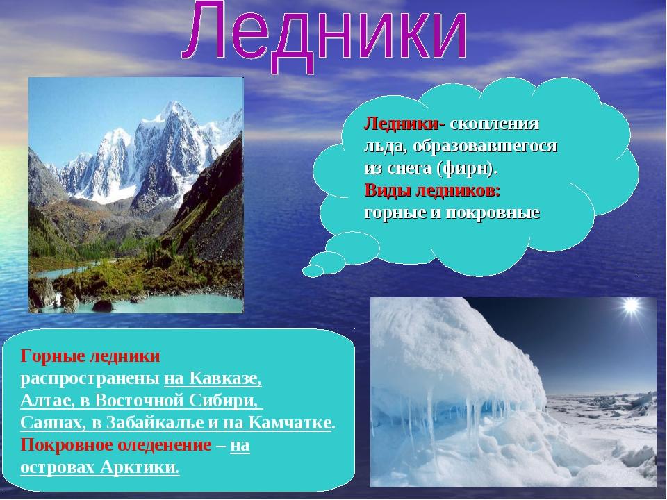 Ледники- скопления льда, образовавшегося из снега (фирн). Виды ледников: горн...