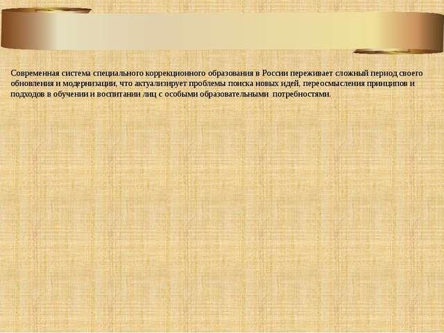 Современная система специального коррекционного образования в России пережива...