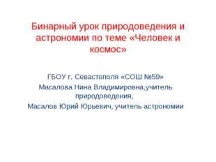 Бинарный урок природоведения и астрономии по теме «Человек и космос» ГБОУ г.