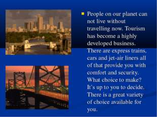 People on our planet can not live without travelling now. Tourism has become