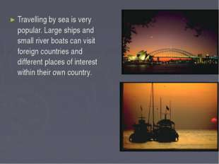 Travelling by sea is very popular. Large ships and small river boats can visi
