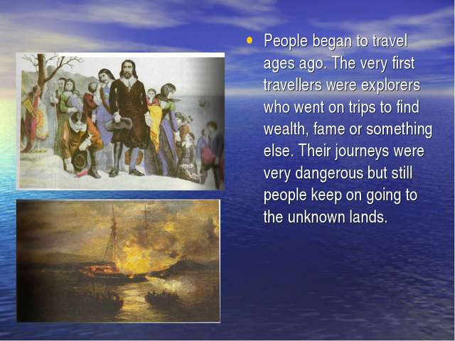 People began to travel ages ago. The very first travellers were explorers who...