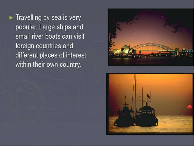 Travelling by sea is very popular. Large ships and small river boats can visi...