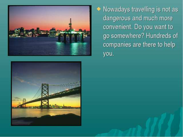 Nowadays travelling is not as dangerous and much more convenient. Do you want...