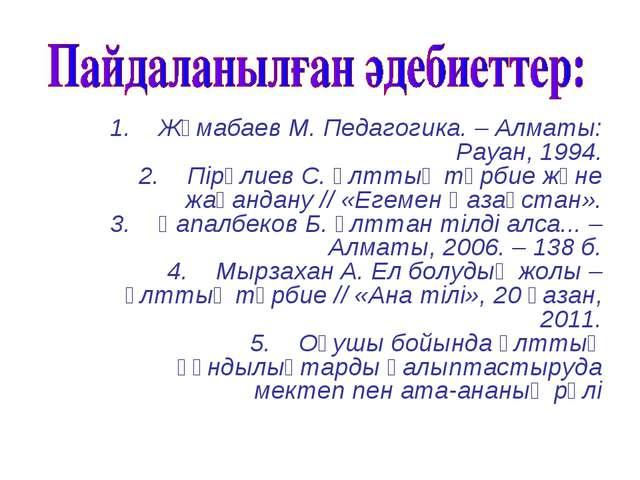 1. Жұмабаев М. Педагогика. – Алматы: Рауан, 1994. 2. Пірәлиев С. Ұлттық...