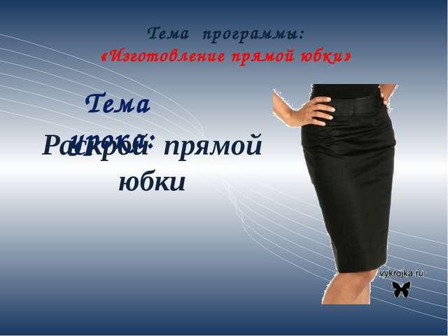 Тема программы: «Изготовление прямой юбки» Тема урока: Раскрой прямой юбки