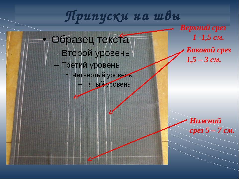 Припуски на швы Боковой срез 1,5 – 3 см. Верхний срез 1 -1,5 см. Нижний срез...