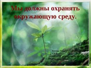 Мы должны охранять окружающую среду. Котова Вера Владимировна 1 А класс МБ НО